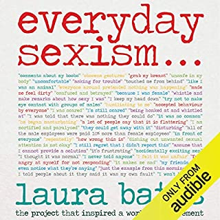 Everyday Sexism                   By:                                                                                                                                 Laura Bates                               Narrated by:                                                                                                                                 Laura Bates,                                                                                        Sarah Brown                      Length: 10 hrs and 5 mins     223 ratings     Overall 4.7