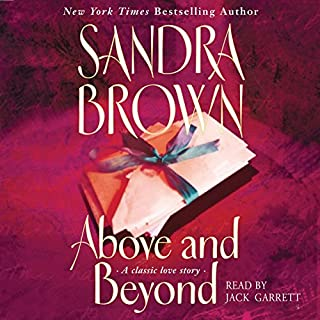Above and Beyond                   By:                                                                                                                                 Sandra Brown                               Narrated by:                                                                                                                                 Jack Garrett                      Length: 9 hrs and 17 mins     85 ratings     Overall 4.0