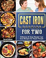 Cast Iron Cooking for Two: Delicious & Easy Simple Cast Iron Recipes for Smart People