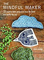 The Mindful Maker: 35 creative projects to focus the mind and soothe the soul