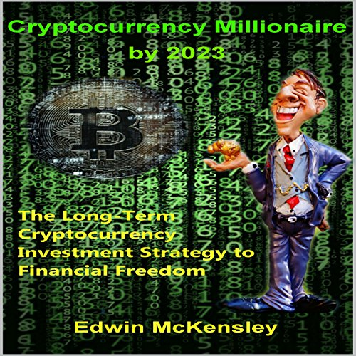 Cryptocurrency Millionaire by 2023: The Long-Term Cryptocurrency Investment Strategy to Financial Freedom audiobook cover art