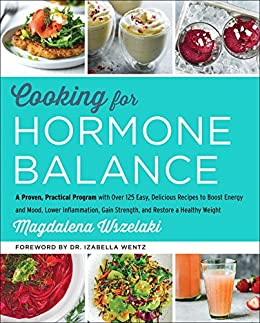 Cooking for Hormone Balance: A Proven, Practical Program with Over 125 Easy, Delicious Recipes to Boost Energy and Mood, Lower Inflammation, Gain Strength, and Restore a Healthy Weight by [Magdalena Wszelaki]