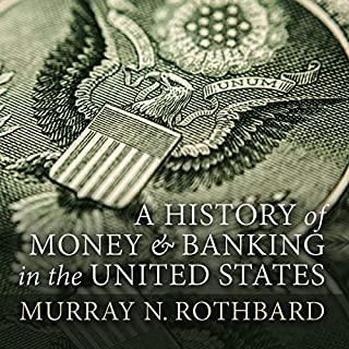 A History of Money and Banking in the United States: The Colonial Era to World War II                   By:                                                                                                                                 Murray N. Rothbard                               Narrated by:                                                                                                                                 Matthew Mezinskis                      Length: 13 hrs and 48 mins     87 ratings     Overall 4.2