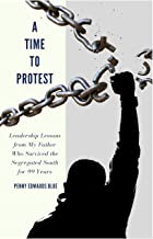A Time To Protest: Leadership Lessons from My Father Who Survived the Segregated South for 99 Years