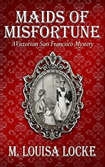 Maids of Misfortune (A Victorian San Francisco Mystery Book 1) by [M. Louisa Locke]