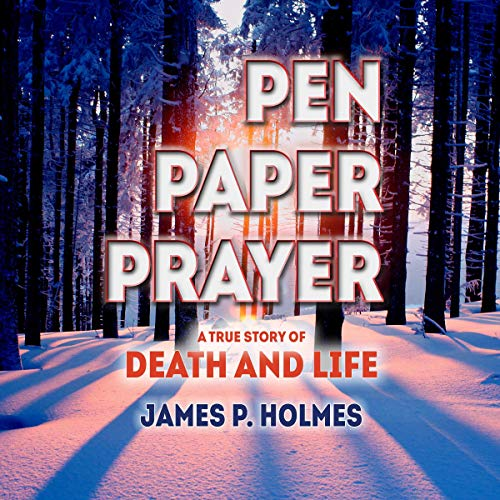 Pen, Paper, Prayer: A True Story of Death and Life Audiobook By James P Holmes cover art