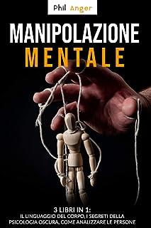 Manipolazione Mentale: 3 Libri in 1: Il Linguaggio del Corpo, I Segreti della Psicologia Oscura, Come Analizzare le Persone