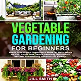 Vegetable Gardening for Beginners: How to Grow Organic Vegetables at Home, No Matter Where You Live: Raised Beds, Vertical Gardening, Hydroponics, Backyard Homesteading, Balconies and Rooftops