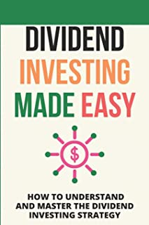 Dividend Investing Made Easy: How To Understand And Master The Dividend Investing Strategy: Investing In Stocks