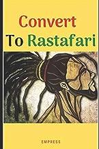Convert to Rastafari: 85 Tips, Principles & Teachings to Convert to Rastafari