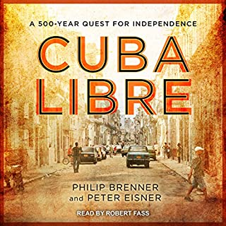 Cuba Libre     A 500-Year Quest for Independence              By:                                                                                                                                 Philip Brenner,                                                                                        Peter Eisner                               Narrated by:                                                                                                                                 Robert Fass                      Length: 15 hrs and 11 mins     11 ratings     Overall 4.4