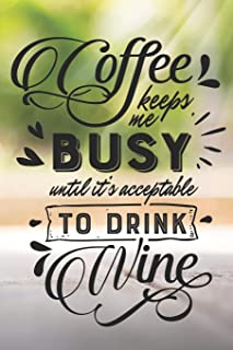 Coffee Keeps Me Busy Until It's Acceptable To Drink Wine: Funny Coffee and Wine Quote Notebook Journal Diary - with my mug in the nature