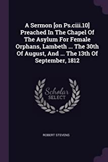 A Sermon [on Ps.CIII.10] Preached in the Chapel of the Asylum for Female Orphans, Lambeth ... the 30th of August, and ... ...