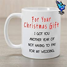 For your Christmas Gift I Got You Another Year Of Not Having To Pay For My Wedding - hilarious funny coffee mug 11 or 15 fluid ounces