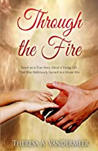 Through the Fire: Based on a True Story About a Young Girl That Was Maliciously Burned in..