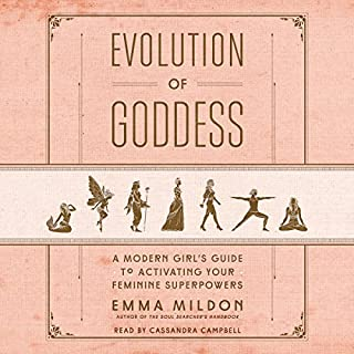 Evolution of Goddess     A Modern Girl's Guide to Activating Your Feminine Superpowers              By:                                                                                                                                 Emma Mildon                               Narrated by:                                                                                                                                 Cassandra Campbell                      Length: 8 hrs and 31 mins     4 ratings     Overall 3.8