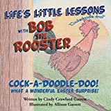 Life s Little Lessons with Bob the Rooster: Cock-a-Doodle-Doo! What a Wonderful Easter Surprise!