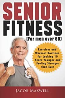 Senior Fitness (for Men Over 60): Exercises and Workout Routines for Looking 10 Years Younger and Feeling Stronger than Ever