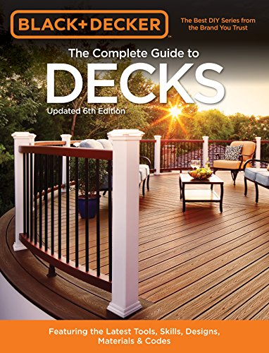 Black & Decker The Complete Guide to Decks 6th edition: Featuring the latest tools, skills, designs, materials & codes (Black & Decker Complete Guide)