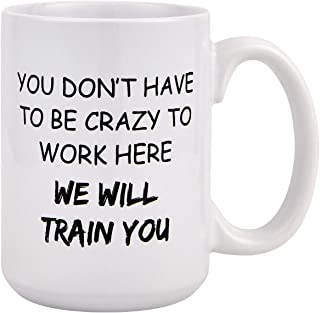 Funny Coffee Mug, You Don't Have To Be Crazy To Work Here We Will Train You Funny Coffee Mugs, Novelty Gift 15 Oz Coffee Tea Cup for Coworkers