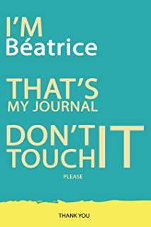 Béatrice : DON`T TOUCH MY NOTEBOOK PLEASE Unique customized Gift for Béatrice - Journal for Girls / Women with beautiful colors Blue and Yellow, ... ( Béatrice notebook): best gift for Béatr