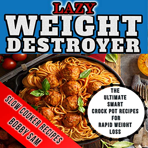 Lazy Weight Destroyer Slow Cooker Recipes: The Ultimate Guide and Crock Pot Recipes for Rapid Weight Loss cover art