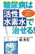 糖尿病は「活性水素水」で治せる!―いまの医学ではあなたは救われない