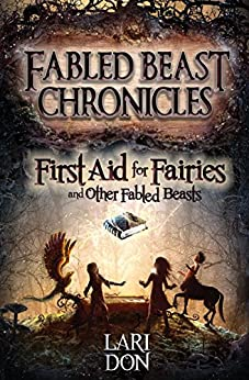First Aid for Fairies and Other Fabled Beasts (Fabled Beast Chronicles Book 1) by [Lari Don]