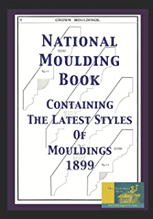 National Moulding Book: Containing The Latest Styles Of Mouldings 1899