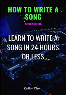 How To Write A Song: Songwriting: Learn To Write A Song In 24 Hours Or Less