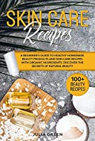 Skin Care Recipes: A Beginner's Guide to Healthy Homemade Beauty Products and Skin Care Recipes with Organic Ingredients. Discover the Secrets of Natural Beauty (DIY Beauty Recipes)