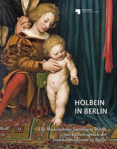 Holbein in Berlin: Die Madonna der Sammlung Würth mit Meisterwerken der Staatlichen Museen zu Berlin: Die Madonna der Sammlung Wrth mit Meisterwerken der Staatlichen Museen zu Berlin
