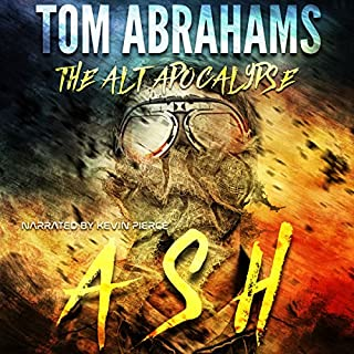 Ash      The Alt Apocalypse, Book 1              Written by:                                                                                                                                 Tom Abrahams                               Narrated by:                                                                                                                                 Kevin Pierce                      Length: 7 hrs and 29 mins     1 rating     Overall 5.0