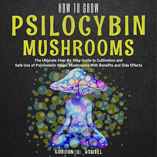 How to Grow Psilocybin Mushrooms: The Ultimate Step-By-Step Guide to Cultivation and Safe Use of Psychedelic Magic Mushrooms with Benefits and Side Effects