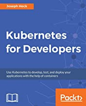 Kubernetes for Developers: Use Kubernetes to develop, test, and deploy your applications with the help of containers