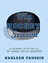 My Hockey Season: A journal of my skills, my games, and my memories