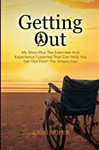 GETTING OUT: My Story Plus The Exercises And Experience I Learned That Can Help You Get Out From The Wheelchair