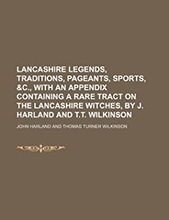 Lancashire Legends, Traditions, Pageants, Sports, &C., with an Appendix Containing a Rare Tract on the Lancashire Witches,...