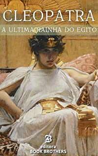 Cleópatra: A vida e mistérios da última rainha do Egito