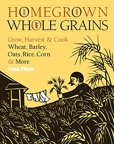 Homegrown Whole Grains: Grow, Harvest, and Cook Your Own Wheat, Barley, Oats, Rice, and More: Grow, Harvest, and Cook Wheat, Barley, Oats, Rice, Corn and More