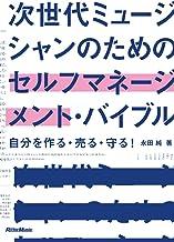 表紙: 次世代ミュージシャンのためのセルフマネージメント・バイブル ~自分を作る・売る・守る!   永田 純