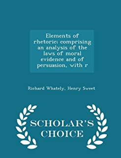 Elements of Rhetoric; Comprising an Analysis of the Laws of Moral Evidence and of Persuasion, with R - Scholar's Choice Ed...