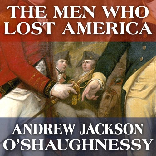 The Men Who Lost America: British Leadership, the American Revolution and the Fate of the Empire     The Lewis Walpole Series in Eighteenth-Century Culture and History              By:                                                                                                                                 Andrew Jackson O'Shaughnessy                               Narrated by:                                                                                                                                 Gildart Jackson                      Length: 21 hrs and 5 mins     199 ratings     Overall 4.5