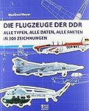 Die Flugzeuge der DDR: Alle Typen, alle Daten, alle Fakten in 300 Zeichnungen