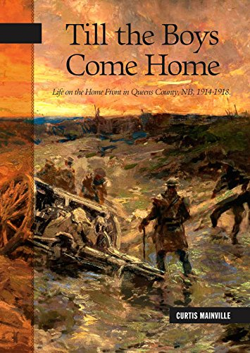 Mainville, C: Till the Boys Come Home: Life on the Home Front in Queens County, Nb, 1914-1918 (New Brunswick Militry Heritage, Band 22)