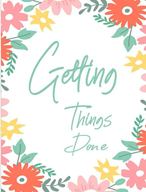 Getting Things Done: Easy Way To To Keep Record Your Daily To Do List Inspirational Notebook For Improve Self Care And Mindfulness | Floral Cover Design