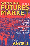 Winning In The Future Markets: A Money-Making Guide to Trading Hedging and Speculating, Revised Edition by George Angell