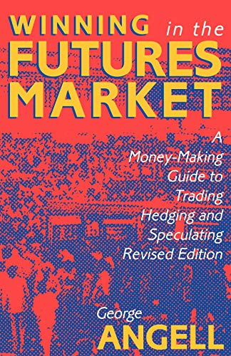 Angell, G: Winning In The Future Markets: A Money-Making Gui: A Money-Making Guide to Trading, Hedging and Speculating, Revised Edition
