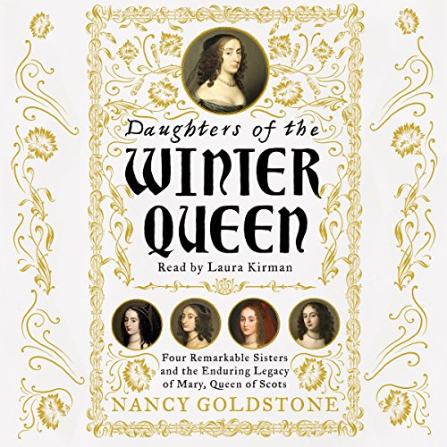 Daughters of the Winter Queen     Four Remarkable Sisters, the Crown of Bohemia and the Enduring Legacy of Mary, Queen of Scots              By:                                                                                                                                 Nancy Goldstone                               Narrated by:                                                                                                                                 Laura Kirman                      Length: 13 hrs and 58 mins     18 ratings     Overall 4.2