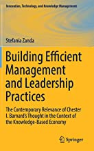 Building Efficient Management and Leadership Practices: The Contemporary Relevance of Chester I. Barnard's Thought in the Context of the ... Technology, and Knowledge Management)